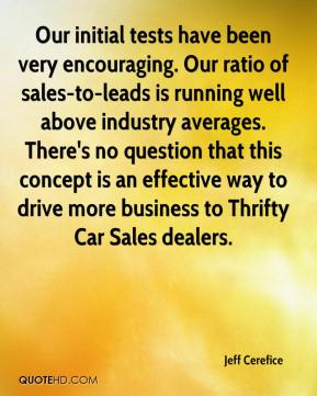 Jeff Cerefice  - Our initial tests have been very encouraging. Our ratio of sales-to-leads is running well above industry averages. There's no question that this concept is an effective way to drive more business to Thrifty Car Sales dealers.