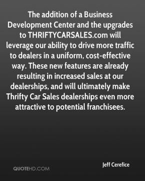 The addition of a Business Development Center and the upgrades to THRIFTYCARSALES.com will leverage our ability to drive more traffic to dealers in a uniform, cost-effective way. These new features are already resulting in increased sales at our dealerships, and will ultimately make Thrifty Car Sales dealerships even more attractive to potential franchisees.