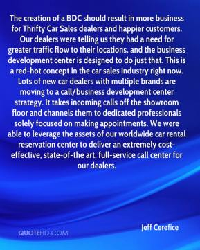 Jeff Cerefice  - The creation of a BDC should result in more business for Thrifty Car Sales dealers and happier customers. Our dealers were telling us they had a need for greater traffic flow to their locations, and the business development center is designed to do just that. This is a red-hot concept in the car sales industry right now. Lots of new car dealers with multiple brands are moving to a call/business development center strategy. It takes incoming calls off the showroom floor and channels them to dedicated professionals solely focused on making appointments. We were able to leverage the assets of our worldwide car rental reservation center to deliver an extremely cost-effective, state-of-the art, full-service call center for our dealers.