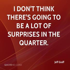 Jeff Graff  - I don't think there's going to be a lot of surprises in the quarter.