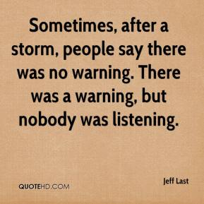 Jeff Last  - Sometimes, after a storm, people say there was no warning. There was a warning, but nobody was listening.