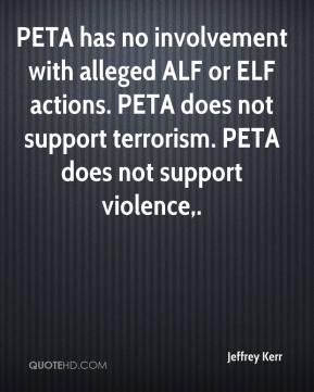 PETA has no involvement with alleged ALF or ELF actions. PETA does not support terrorism. PETA does not support violence.