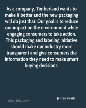 Jeffrey Swartz  - As a company, Timberland wants to make it better and the new packaging will do just that. Our goal is to reduce our impact on the environment while engaging consumers to take action. This packaging and labeling initiative should make our industry more transparent and give consumers the information they need to make smart buying decisions.