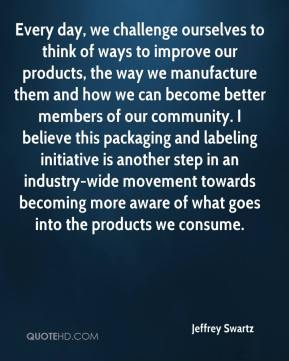 Jeffrey Swartz  - Every day, we challenge ourselves to think of ways to improve our products, the way we manufacture them and how we can become better members of our community. I believe this packaging and labeling initiative is another step in an industry-wide movement towards becoming more aware of what goes into the products we consume.