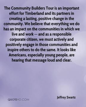 Jeffrey Swartz  - The Community Builders Tour is an important effort for Timberland and its partners in creating a lasting, positive change in the community. We believe that everything we do has an impact on the communities in which we live and work -- and as a responsible corporate citizen, we must actively and positively engage in those communities and inspire others to do the same. It looks like Americans, especially young people, are hearing that message loud and clear.