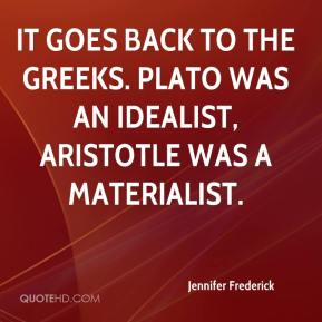 Jennifer Frederick  - It goes back to the Greeks. Plato was an idealist, Aristotle was a materialist.