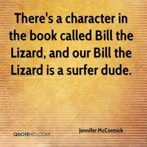 Jennifer McCormick  - There's a character in the book called Bill the Lizard, and our Bill the Lizard is a surfer dude.