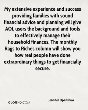 Jennifer Openshaw  - My extensive experience and success providing families with sound financial advice and planning will give AOL users the background and tools to effectively manage their household finances. The monthly Rags to Riches column will show you how real people have done extraordinary things to get financially secure.