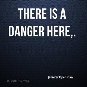 Jennifer Openshaw  - There is a danger here.