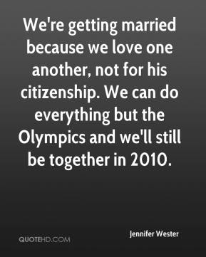 Jennifer Wester  - We're getting married because we love one another, not for his citizenship. We can do everything but the Olympics and we'll still be together in 2010.