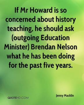 Jenny Macklin  - If Mr Howard is so concerned about history teaching, he should ask (outgoing Education Minister) Brendan Nelson what he has been doing for the past five years.