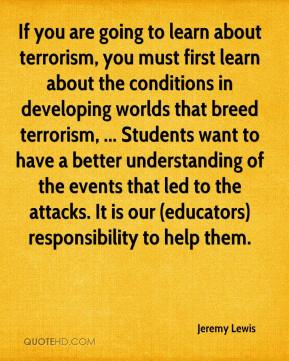 If you are going to learn about terrorism, you must first learn about the conditions in developing worlds that breed terrorism, ... Students want to have a better understanding of the events that led to the attacks. It is our (educators) responsibility to help them.
