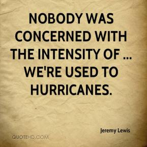 Jeremy Lewis  - Nobody was concerned with the intensity of ... We're used to hurricanes.