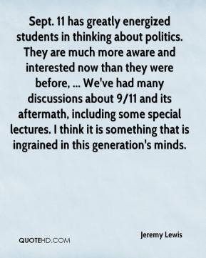 Jeremy Lewis  - Sept. 11 has greatly energized students in thinking about politics. They are much more aware and interested now than they were before, ... We've had many discussions about 9/11 and its aftermath, including some special lectures. I think it is something that is ingrained in this generation's minds.