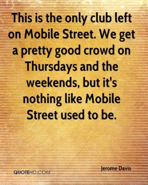 Jerome Davis  - This is the only club left on Mobile Street. We get a pretty good crowd on Thursdays and the weekends, but it's nothing like Mobile Street used to be.