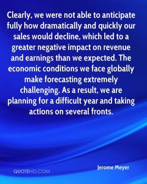 Jerome Meyer  - Clearly, we were not able to anticipate fully how dramatically and quickly our sales would decline, which led to a greater negative impact on revenue and earnings than we expected. The economic conditions we face globally make forecasting extremely challenging. As a result, we are planning for a difficult year and taking actions on several fronts.