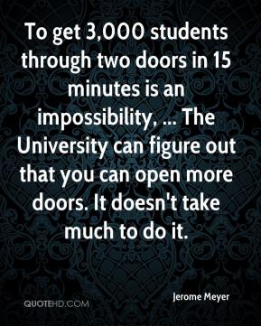 Jerome Meyer  - To get 3,000 students through two doors in 15 minutes is an impossibility, ... The University can figure out that you can open more doors. It doesn't take much to do it.