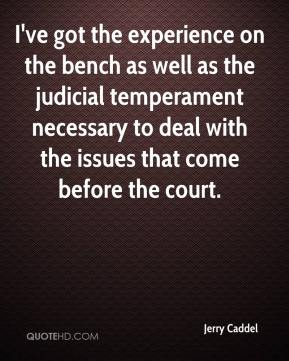 Jerry Caddel  - I've got the experience on the bench as well as the judicial temperament necessary to deal with the issues that come before the court.
