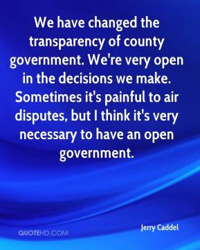 Jerry Caddel  - We have changed the transparency of county government. We're very open in the decisions we make. Sometimes it's painful to air disputes, but I think it's very necessary to have an open government.