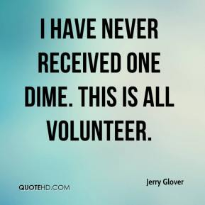 Jerry Glover  - I have never received one dime. This is all volunteer.