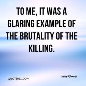 Jerry Glover  - To me, it was a glaring example of the brutality of the killing.