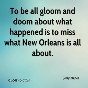 Jerry Maher  - To be all gloom and doom about what happened is to miss what New Orleans is all about.