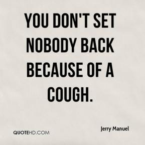 Jerry Manuel  - You don't set nobody back because of a cough.
