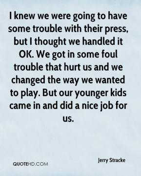 Jerry Stracke  - I knew we were going to have some trouble with their press, but I thought we handled it OK. We got in some foul trouble that hurt us and we changed the way we wanted to play. But our younger kids came in and did a nice job for us.