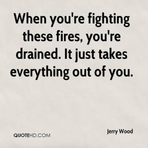 Jerry Wood  - When you're fighting these fires, you're drained. It just takes everything out of you.