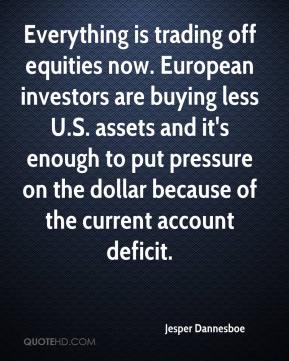 Jesper Dannesboe  - Everything is trading off equities now. European investors are buying less U.S. assets and it's enough to put pressure on the dollar because of the current account deficit.