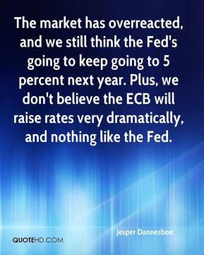 The market has overreacted, and we still think the Fed's going to keep going to 5 percent next year. Plus, we don't believe the ECB will raise rates very dramatically, and nothing like the Fed.