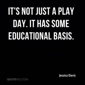 Jessica Davis  - It's not just a play day. It has some educational basis.