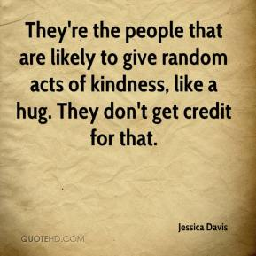 Jessica Davis  - They're the people that are likely to give random acts of kindness, like a hug. They don't get credit for that.
