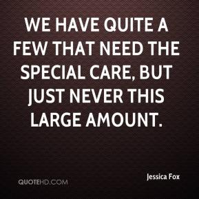 Jessica Fox  - We have quite a few that need the special care, but just never this large amount.