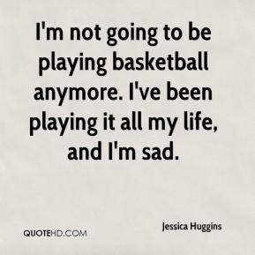 Jessica Huggins  - I'm not going to be playing basketball anymore. I've been playing it all my life, and I'm sad.