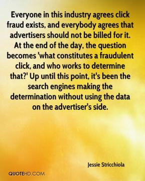 Jessie Stricchiola  - Everyone in this industry agrees click fraud exists, and everybody agrees that advertisers should not be billed for it. At the end of the day, the question becomes 'what constitutes a fraudulent click, and who works to determine that?' Up until this point, it's been the search engines making the determination without using the data on the advertiser's side.