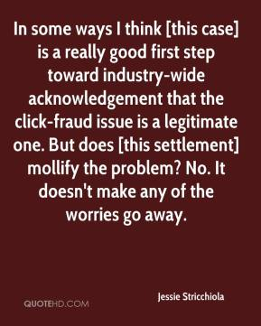 Jessie Stricchiola  - In some ways I think [this case] is a really good first step toward industry-wide acknowledgement that the click-fraud issue is a legitimate one. But does [this settlement] mollify the problem? No. It doesn't make any of the worries go away.