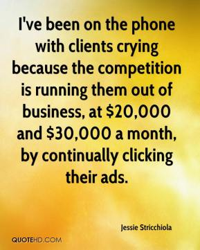 Jessie Stricchiola  - I've been on the phone with clients crying because the competition is running them out of business, at $20,000 and $30,000 a month, by continually clicking their ads.