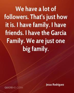 Jesus Rodriguez  - We have a lot of followers. That's just how it is. I have family. I have friends. I have the Garcia Family. We are just one big family.