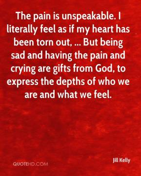 Jill Kelly  - The pain is unspeakable. I literally feel as if my heart has been torn out, ... But being sad and having the pain and crying are gifts from God, to express the depths of who we are and what we feel.