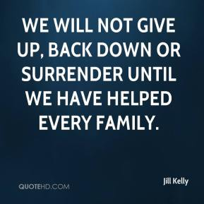 We will not give up, back down or surrender until we have helped every family.