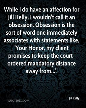 Jill Kelly  - While I do have an affection for Jill Kelly, I wouldn't call it an obsession. Obsession is the sort of word one immediately associates with statements like, 'Your Honor, my client promises to keep the court-ordered mandatory distance away from...'.