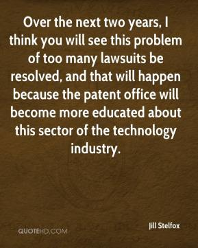 Jill Stelfox  - Over the next two years, I think you will see this problem of too many lawsuits be resolved, and that will happen because the patent office will become more educated about this sector of the technology industry.