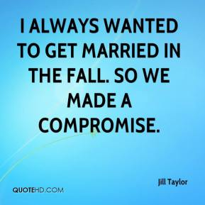 Jill Taylor  - I always wanted to get married in the fall. So we made a compromise.