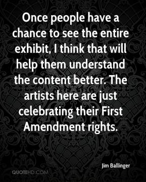 Jim Ballinger  - Once people have a chance to see the entire exhibit, I think that will help them understand the content better. The artists here are just celebrating their First Amendment rights.