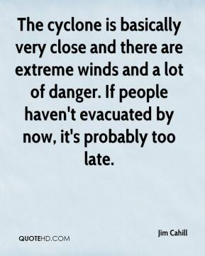 Jim Cahill  - The cyclone is basically very close and there are extreme winds and a lot of danger. If people haven't evacuated by now, it's probably too late.