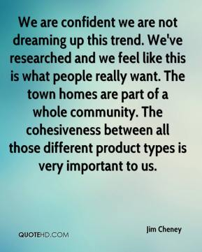 Jim Cheney  - We are confident we are not dreaming up this trend. We've researched and we feel like this is what people really want. The town homes are part of a whole community. The cohesiveness between all those different product types is very important to us.