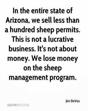 In the entire state of Arizona, we sell less than a hundred sheep permits. This is not a lucrative business. It's not about money. We lose money on the sheep management program.
