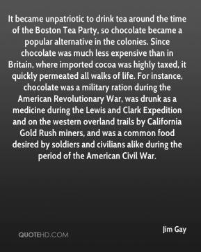 Jim Gay  - It became unpatriotic to drink tea around the time of the Boston Tea Party, so chocolate became a popular alternative in the colonies. Since chocolate was much less expensive than in Britain, where imported cocoa was highly taxed, it quickly permeated all walks of life. For instance, chocolate was a military ration during the American Revolutionary War, was drunk as a medicine during the Lewis and Clark Expedition and on the western overland trails by California Gold Rush miners, and was a common food desired by soldiers and civilians alike during the period of the American Civil War.
