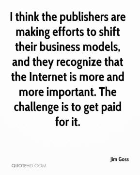 Jim Goss  - I think the publishers are making efforts to shift their business models, and they recognize that the Internet is more and more important. The challenge is to get paid for it.